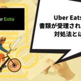 Uber Eats(ウーバーイーツ)で書類が受理されない時の対処法とは?【分かりやすく解説】