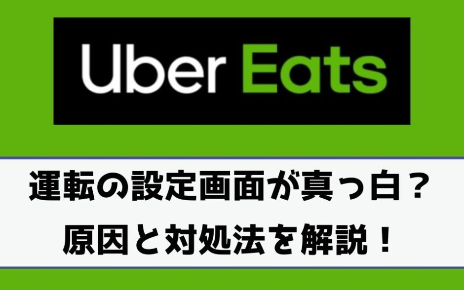 Uber Eats(ウーバーイーツ)で運転の設定画面が真っ白になる?表示されない原因と対処法は?